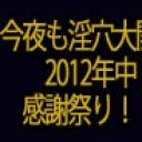 今夜も淫穴大開放★2012年中感謝祭り!満腹三時間!!
